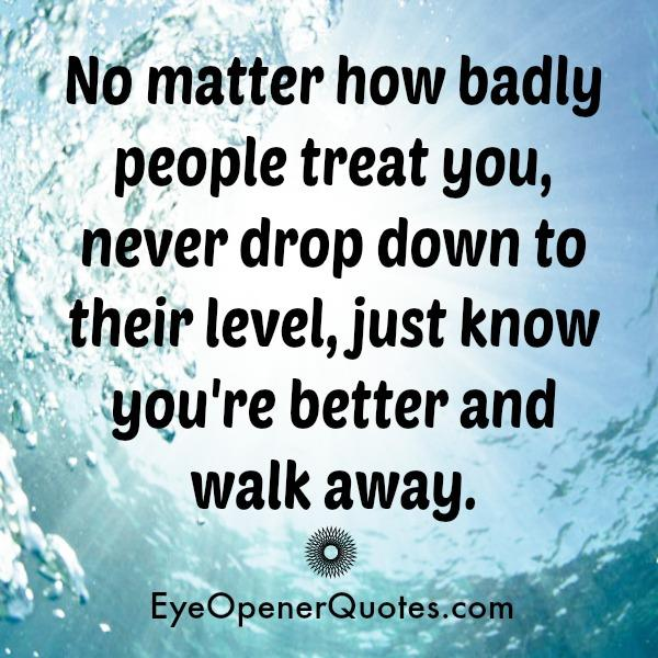 No Matter How Badly People Treat You Never Drop Down To Their Level