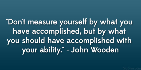 Don't measure yourself by what you have accomplished, but by what you should have accomplished with your ability.