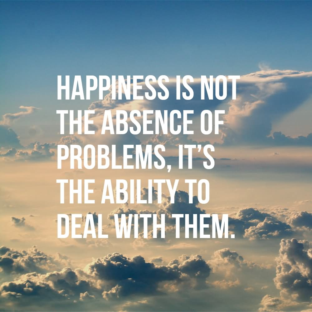 Happiness is not the absence of problems; it's the ability to deal with them.