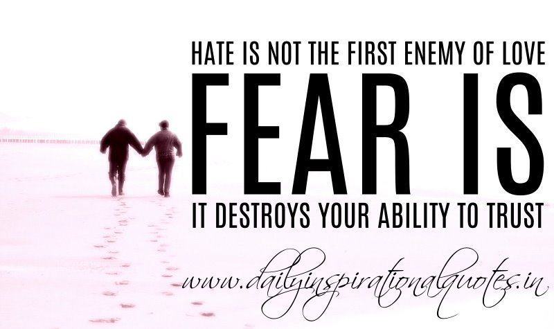 Hate Is Not The First Enemy of Love, Fear Is It Destroys Your Ability To Trust.