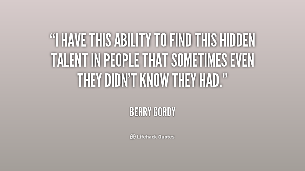 I Have This Ability To Find This Hidden Talent In People That Sometimes Even They Don't Know They Had.