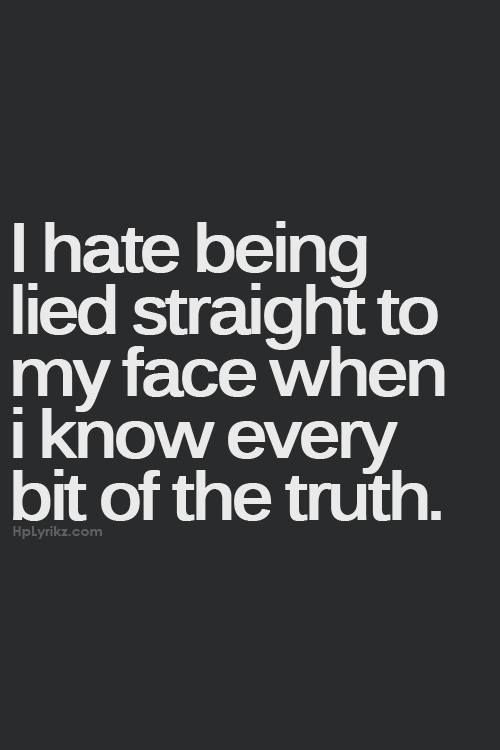 I Hate Being Lied Straight To My Face When I Know Every Bit Of The