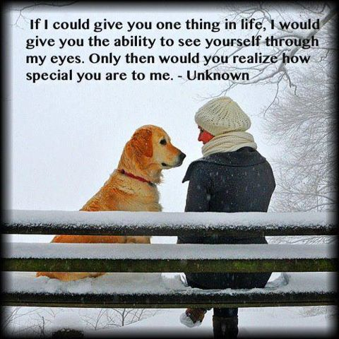 If I could give you one thing in life, I would give you the ability to see yourself through my eyes, only then will you realize how special you are to me.