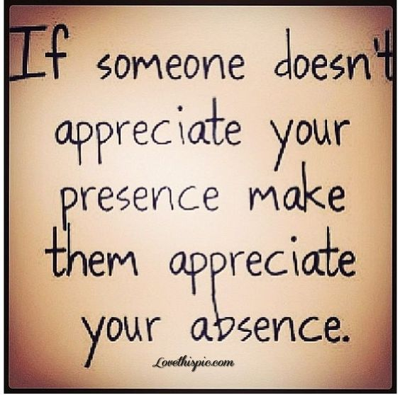 Appreciate Time Quotes: If Someone Doesn't Appreciate Your Presence Make Them