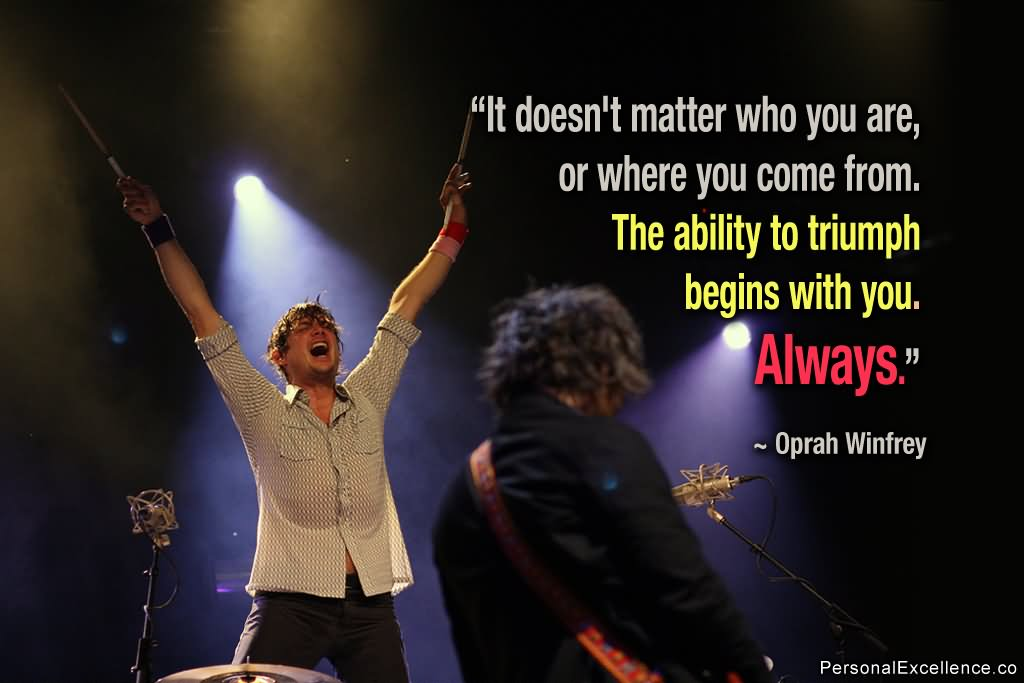 'It doesn't matter who you are, where you come from. The ability to triumph begins with you – always.