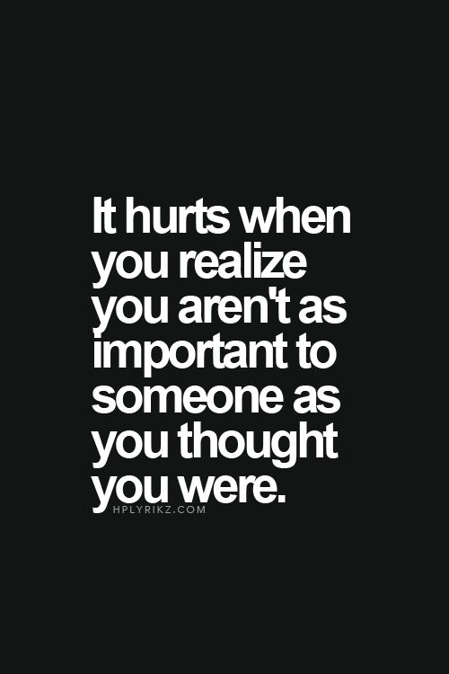 It Hurts When You Realize You Arent Important To Someone As You