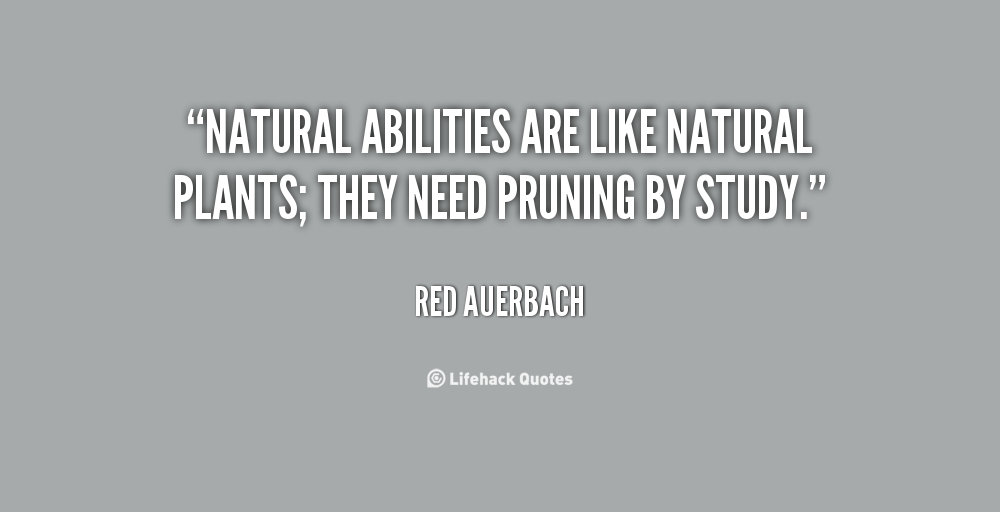 Natural abilities are like natural plants; they need pruning by study.