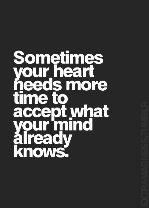 Sometimes Your Heart Needs More Time To Accept What Your Mind