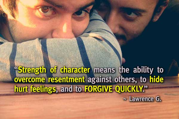Strength of character means the ability to overcome resentment against others, to hide hurt feelings, and to forgive quickly.