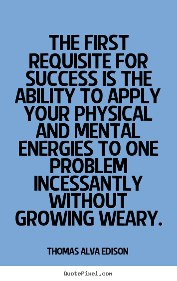 The first requisite for success is the ability to apply your physical and mental energies to one problem incessantly without growing weary.