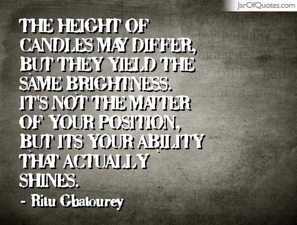 The height of candles may differ, but they yield the same brightness. It's not the matter of your position, but its your ability that actually shines.