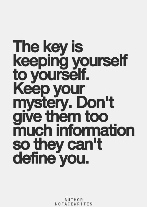 The key is keeping yourself to yourself. Keep you mystery. Don't