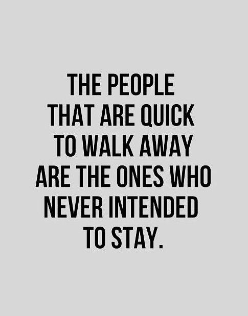 The People That Are Quick To Walk Away Are The Ones Who Never