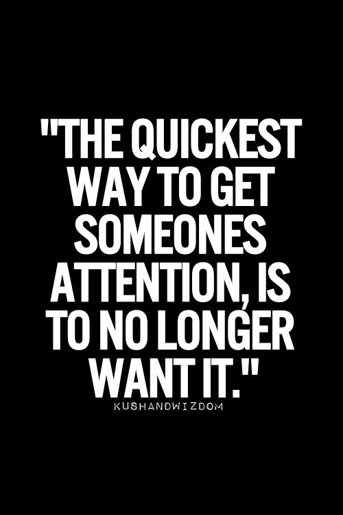 The Quickest Way To Get Someones Attention Is To No Longer Want It