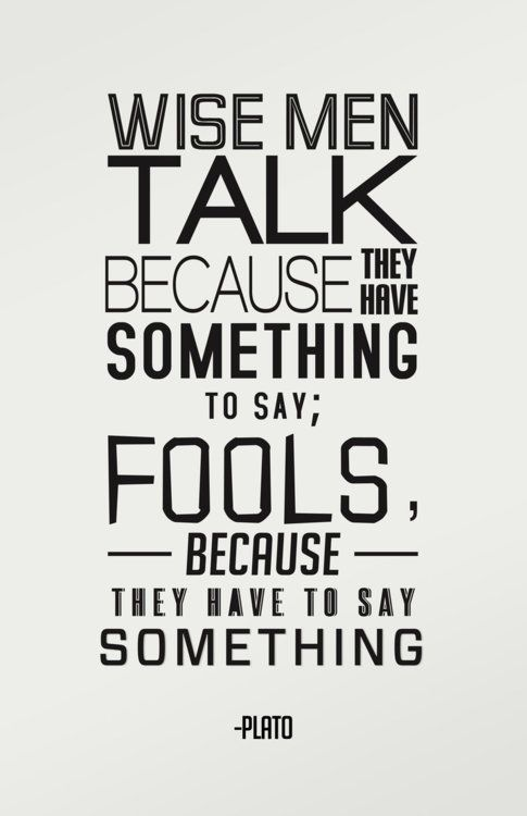 Wise Men Talk Because They Have Something To Say U2013 Fools Because They Have  To Say Something.