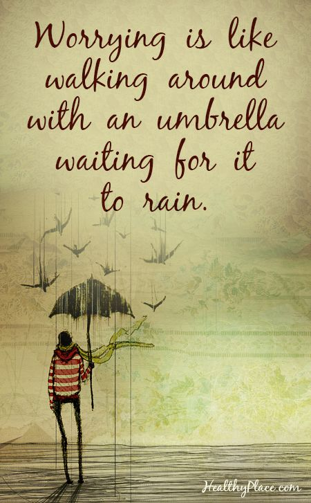 worrying is like walking around with an umbrella waiting