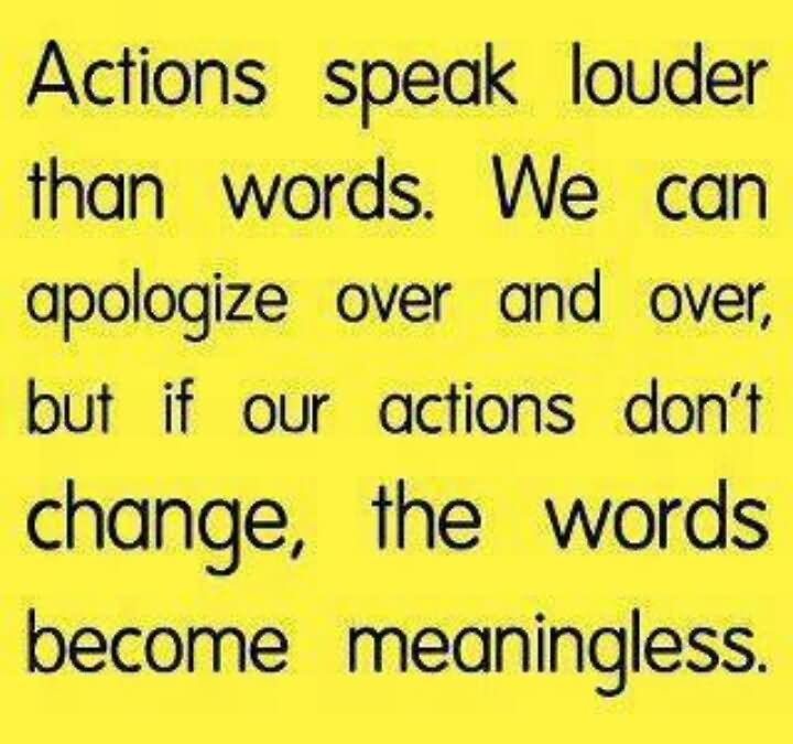 Actions speak louder than words we can apologize over and over we can apologize over and over but if our actions dont change the words become meaningless ccuart Choice Image