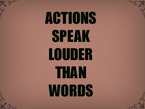 Actions are louder than words 9