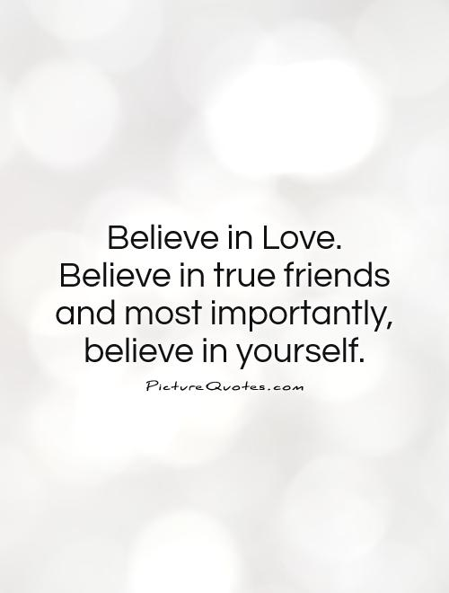 Perfect Believe In Love. Believe In True Friends And Most Importantly, Believe In  Yourself.