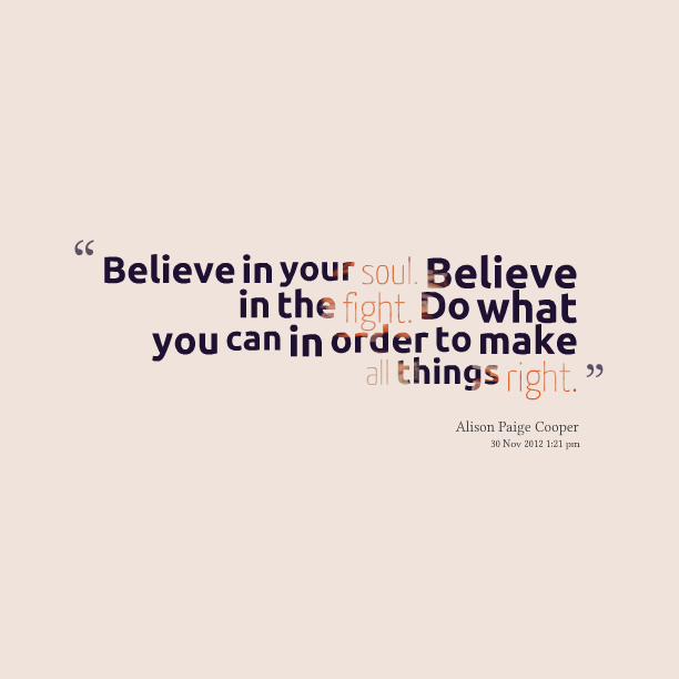 Believe In Your Soul Believe In The Fight Do What You Can In Order