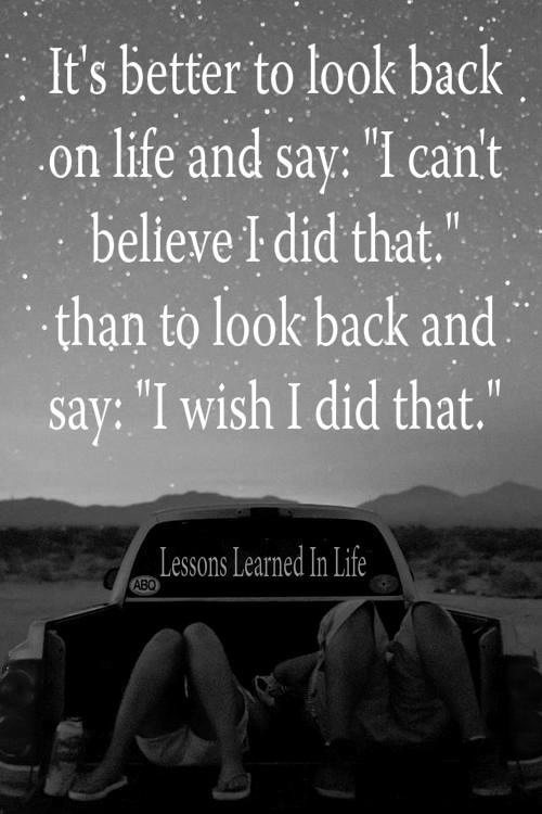 Its Better To Look Back On Life And Say I Cant Believe I Did That