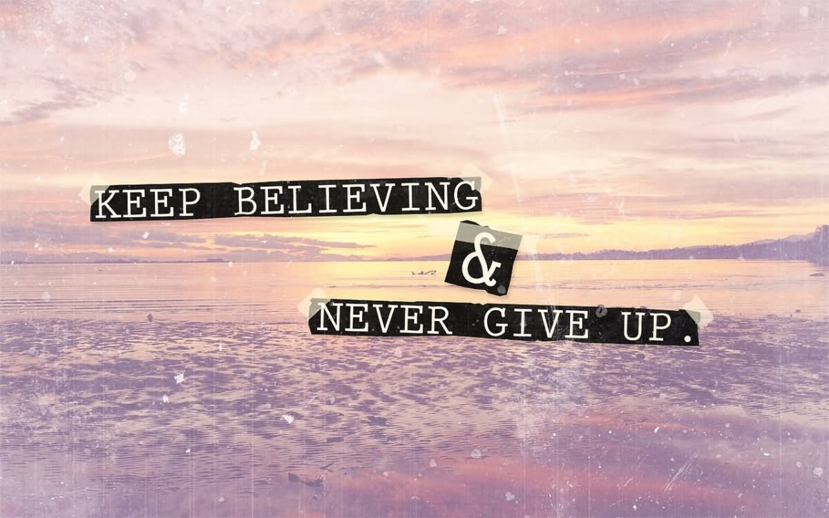 Quotes Never Give Up Keep Believing & Never Give Up.