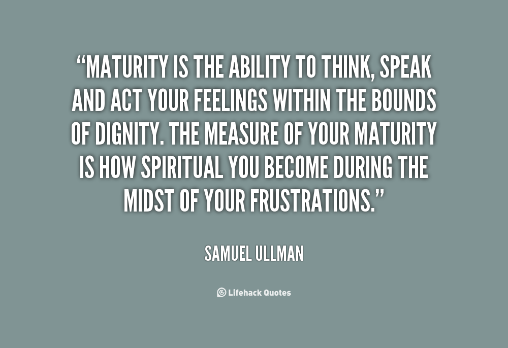 Maturity Is The Ability To Think Speak And Act Your Feelings Within