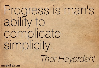 Progress Is Man's Ability To Complicate Simplicity  - Thor Heyerdahl