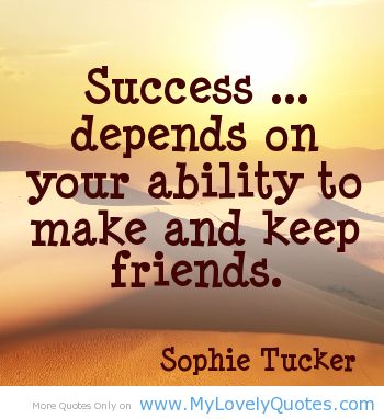 Success Depends On Your Ability To Make And Keep Friends