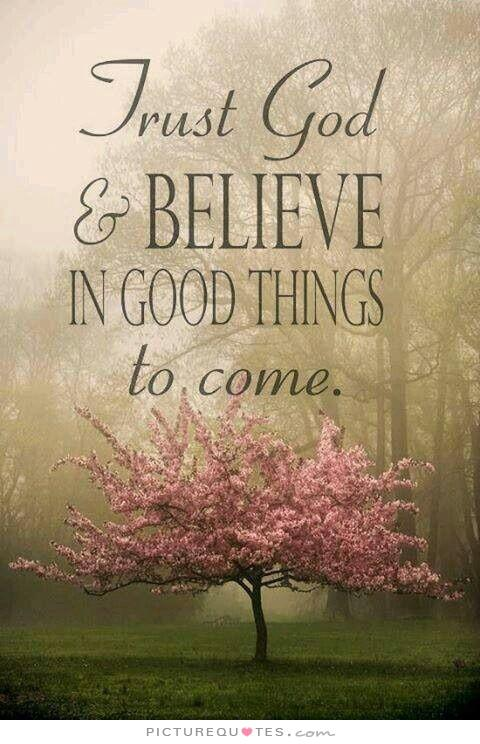 Trust God and believe in good things to come