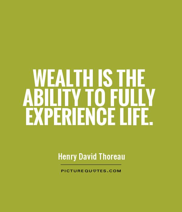 Wealth is the ability to fully experience life.