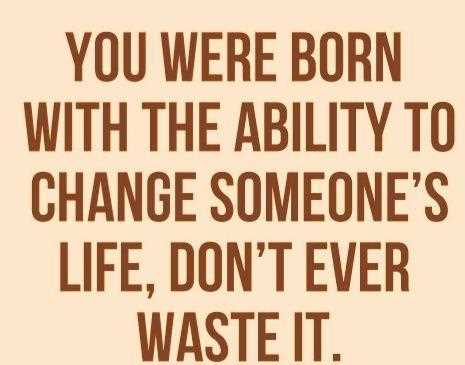 You Were Born With Ability To Change Someoneu0027s Life, Donu0027t Ever Waste It.