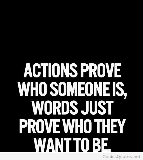 Actions Prove Who Someone Is Words Just Prove Who They Want To Be