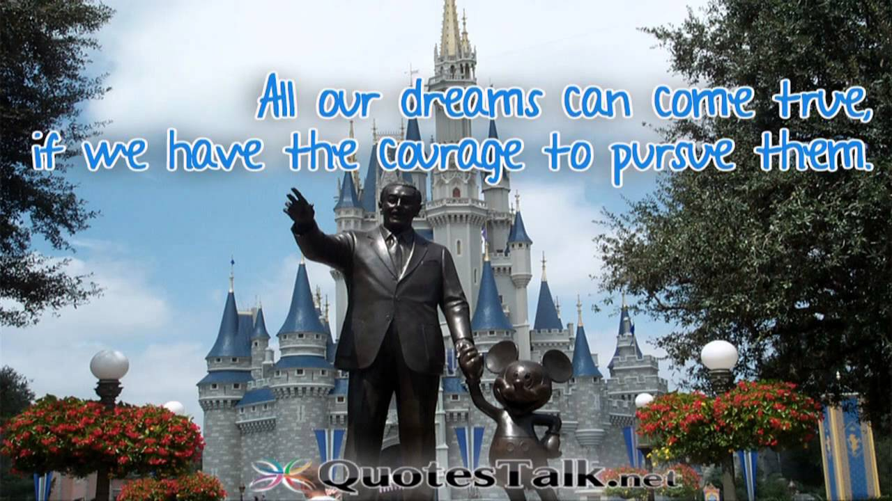 All ours dreams can come true if we have the courage to pursue them