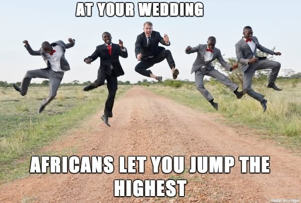 At Your Wedding Africans Let You Jump The Highest Funny Meme Image