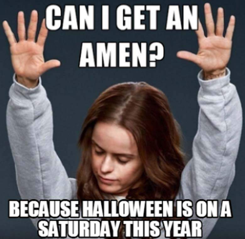 Can I Get An Amen Because Halloween Is On A Saturday This