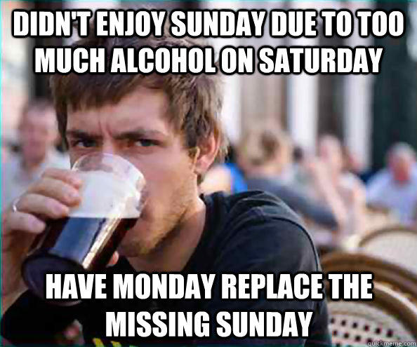 Funny Memes For Monday : Didn t enjoy sunday due to too much on saturday funny meme image
