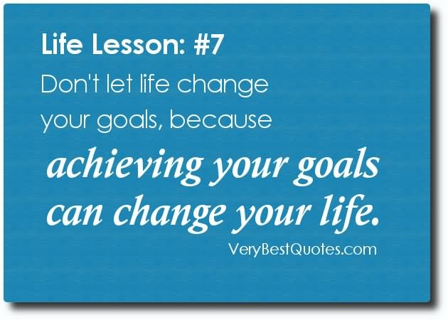 Donu0027t Let Life Change Your Goals, Because Achieving Your Goals Can Change  Your Life.