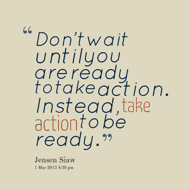 Don T Wait Until You Are Ready To Take Action Instead