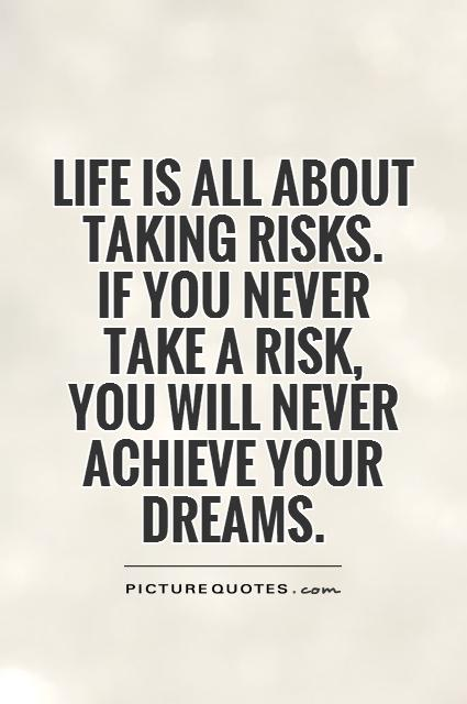 Life Is All About Taking Risks If You Never Take A Risk You Will