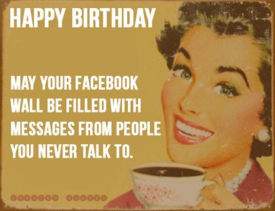 May Your Facebook Wall Be Filled With Messages From People You Never Talk To Funny Birthday