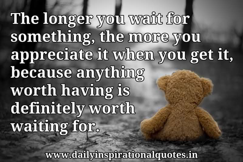 The Longer You Wait For Something, The More You Appreciate