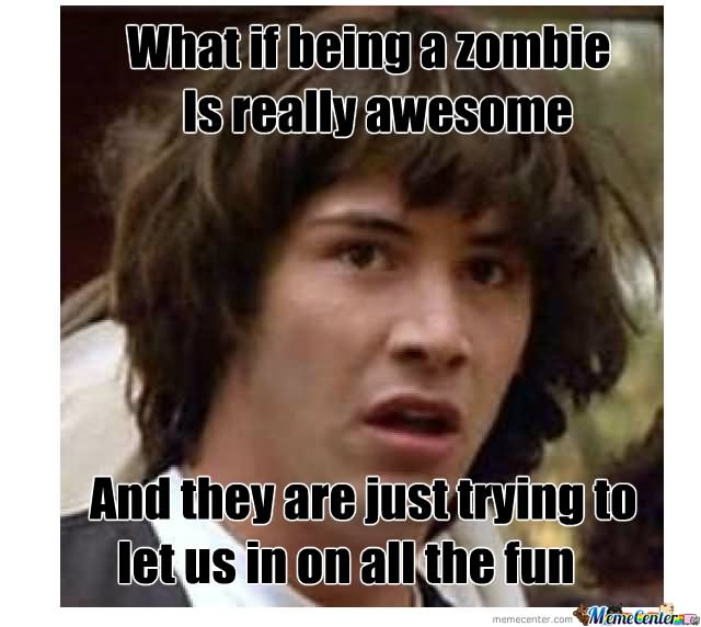 What-If-Being-A-Zombie-Is-Really-Awesome-Funny-Meme-Picture.jpg