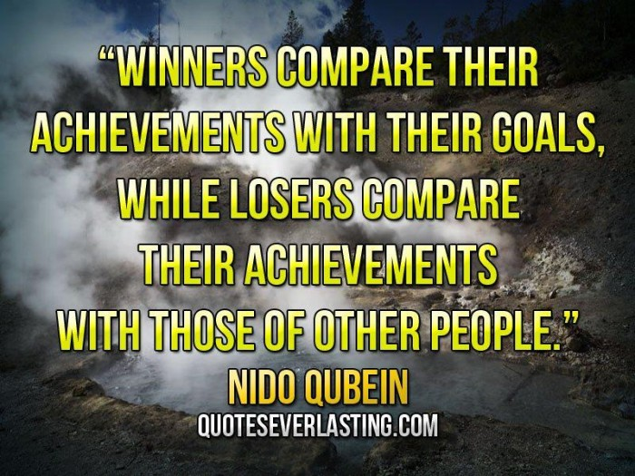 Winners compare their achievements with their goals, while losers compare their achievements with those of other people.