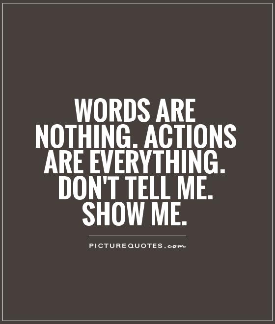 Words Are Nothing Actions Are Everything Dont Tell Me Show Me