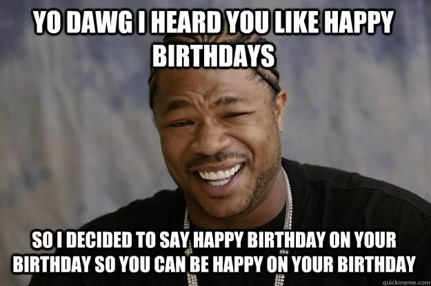 birthday meme funny happy dawg yo heard birthdays memes xzibit said