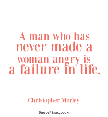 A Man Who Has Never Made A Woman Angry Is A Failure In Life