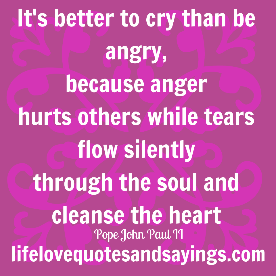 It s better to cry than to be angry…… because anger hurts others while tears flow silently through the soul and cleans the heart