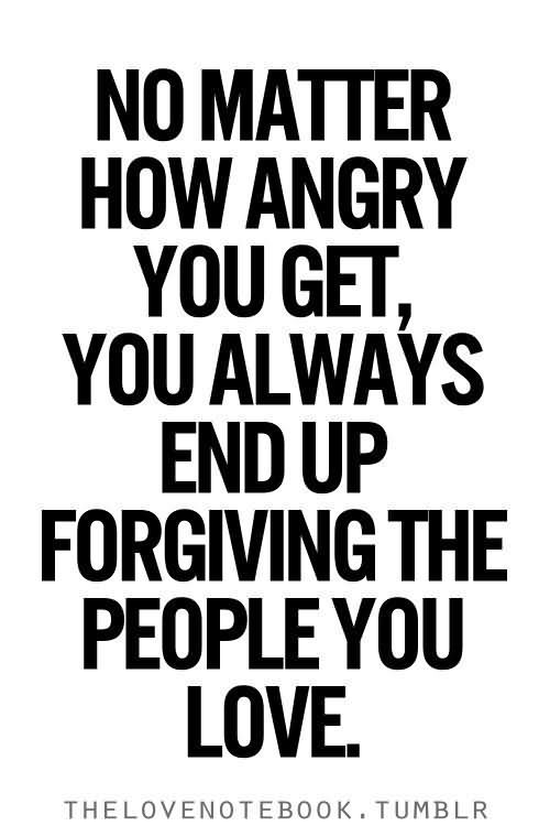 Quotes And Pics Of People With Anger: No Matter How Angry You Get You Always End Up Forgiving
