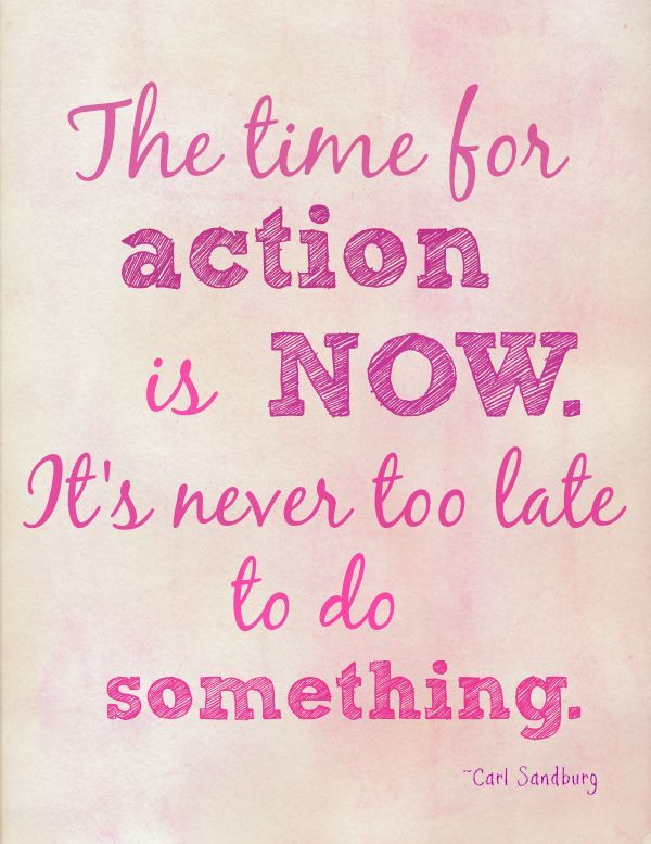 The Time For Action Is Now Its Never Too Late To Do Something